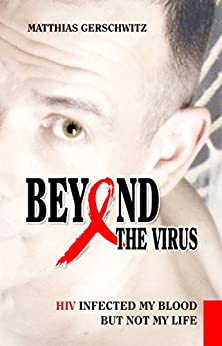 Beyond the Virus: HIV infected my blood but not my life by [Gerschwitz, Matthias]
