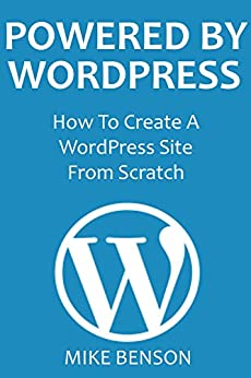 POWERED BY WORDPRESS: How To Create A WordPress Site From Scratch (A Beginner's Guide To SEO Google friendly website) by [Benson, Mike]