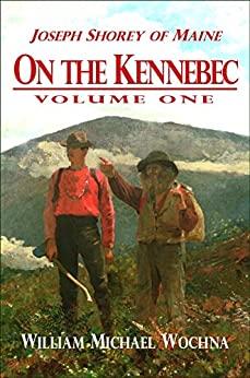 On the Kennebec: Volume One (Joseph Shorey of Maine Book 1) by [Wochna, William Michael]