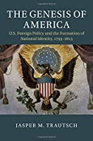 The Genesis of America: US Foreign Policy and the Formation of National Identity, 1793–1815 (Cambridge Studies in US Foreign Relations)