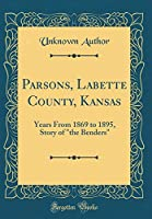 """Parsons, Labette County, Kansas: Years from 1869 to 1895, Story of """"the Benders"""" (Classic Reprint)"""