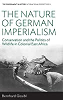 The Nature of German Imperialism: Conservation and the Politics of Wildlife in Colonial East Africa (Environment in History: International Perspectives)