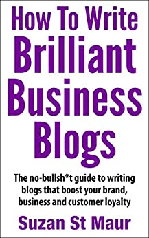 How To Write Brilliant Business Blogs: The no bullsh*t guide to writing blogs that boost your brand, business and customer loyalty by [St Maur, Suzan]