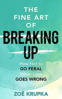 The Fine Art of Breaking Up: How not to go feral when love goes wrong by [Krupka, Zoe]