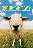 Churchin' Ain't Easy: What All Christians Need to Know but Few Take the Time to Share!