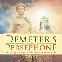Demeter's Search for Persephone - Mythology 4th Grade Children's Greek & Roman Books