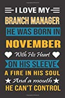 I Love My Branch Manager  He Was Born In November With His Heart On His Sleeve A Fire In His Soul And A Mouth He Can't Control: Branch Manager Birthday Journal, Best Gift for Man and Women