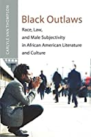 Black Outlaws: Race, Law, and Male Subjectivity in African American Literature and Culture (African American Literature and Culture: Expanding and Exploding the Boundaries)