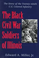 The Black Civil War Soldiers of Illinois: The Story of the Twenty-Ninth U.S. Colored Infantry