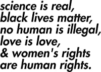 Science is Real, Black Lives Matter, Love is Love, and Women's Rights are Human Rights ステッカー デカール ウィンドウ バンパーステッカー ビニール 5インチ
