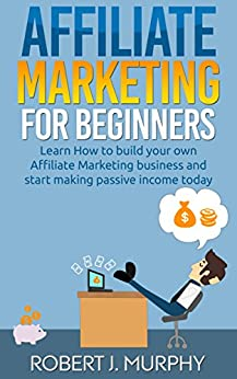 Affiliate Marketing: Learn How to Build Your Own Affiliate Marketing Business and Start Making Passive Income Today (Make Money Online Book 2) by [Murphy, Robert J.]