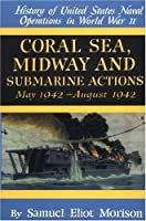 Coral Sea, Midway and Submarine Actions: May 1942-August 1942 (History of United States Naval Operations in World War Ii, Volume 4)