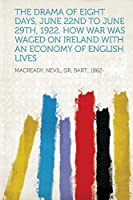 The Drama of Eight Days, June 22nd to June 29th, 1922. How War Was Waged on Ireland with an Economy of English Lives