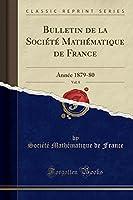Bulletin de la Société Mathématique de France, Vol. 8: Année 1879-80 (Classic Reprint)