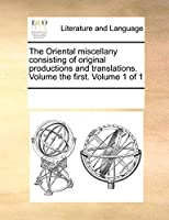 The Oriental Miscellany Consisting of Original Productions and Translations. Volume the First. Volume 1 of 1