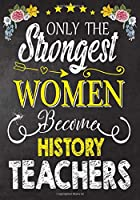 Only the strongest women become History Teachers: Teacher Notebook , Journal or Planner for Teacher Gift,Thank You Gift to Show Your Gratitude During Teacher Appreciation Week