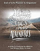 Always Say Yes To New Adventures: End of Life Planner & Organizer: A Guide To Finalizing My Affairs & Last Wishes When I'm Gone