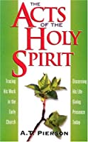 The Acts of the Holy Spirit: Tracing His Work in the Early Church, Discerning His Life-Giving Presence Today