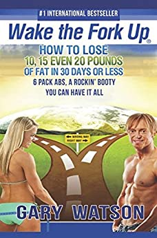 Wake The Fork Up®: How to Lose 10, 15, Even 20 Pounds of Fat in 30 Days or Less by [Watson, Gary]