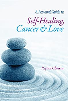 A Personal Guide to Self-Healing, Cancer and Love by [Chouza, Regina]