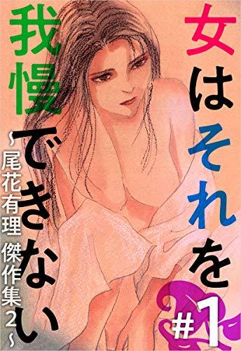 女はそれを我慢できない~尾花有理 傑作集2~ #1