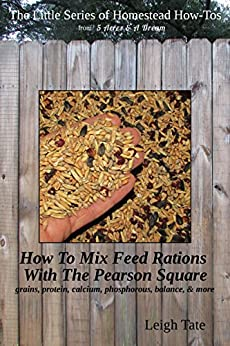 How To Mix Your Own Feed Rations With The Pearson Square: grains, protein, calcium, phosphorous, balance, & more (The Little Series of Homestead How-Tos from 5 Acres & A Dream Book 4) by [Tate, Leigh]