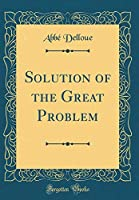 Solution of the Great Problem (Classic Reprint)