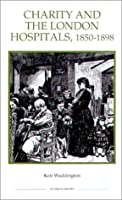 Charity and the London Hospitals 1850-1898 (ROYAL HISTORICAL SOCIETY STUDIES IN HISTORY NEW SERIES)