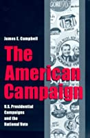 The American Campaign: U.S. Presidential Campaigns and the National Vote (Joseph V. Hughes, Jr., and Holly O. Hughes Series in the Presidency and Leadership Studies, No. 6)