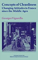 Concepts of Cleanliness: Changing Attitudes in France since the Middle Ages (Past and Present Publications)