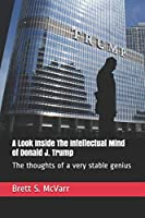 A Look Inside The Intellectual Mind Of Donald J. Trump: The Thoughts Of A Very Stable Genius