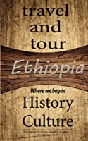 Ethiopia Travel and Tour, History and Culture: Discovering of Our Route, Knowing More of Ethiopia Is About the Root of African History and Beyond