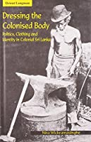 Dressing the Colonised Body: Politics, Clothing and Identity in Colonial Sri Lanka