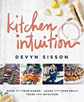 Kitchen Intuition: Cook with Your Hands. Laugh with Your Belly. Trust Your Intuition.