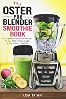 My Oster Pro Blender Smoothie Book: 101 Superfood Smoothie Recipes for Your 1200, MyBlend, 6811, or Simple Blend Blender! (Oster Blender Recipes)