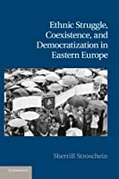 Ethnic Struggle, Coexistence, and Democratization in Eastern Europe (Cambridge Studies in Contentious Politics)