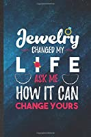 Jewelry Changed My Life Ask Me How It Can Change Yours: Funny Blank Lined Jewelry Designer Notebook/ Journal, Graduation Appreciation Gratitude Thank You Souvenir Gag Gift, Superb Graphic 110 Pages