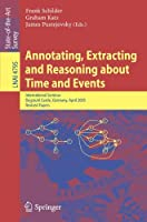 Annotating, Extracting and Reasoning about Time and Events: International Seminar, Dagstuhl Castle, Germany, April 20-15, 2005, Revised Papers (Lecture Notes in Computer Science) by Unknown(2007-12-14)