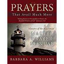 Prayers that Avail Much More: Making Known to Principalities and Powers the Manifold Wisdom of God: Ministry of the Watchman Master Prayer Manual