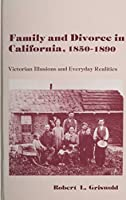 Family and Divorce in California 1850-1890: Victorian Illusions and Everyday Realities (American Social History)