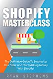 Shopify: Shopify MasterClass: The Definitive Guide To Setting Up Your Store And Start Making Money With Shopify! (English Edition)
