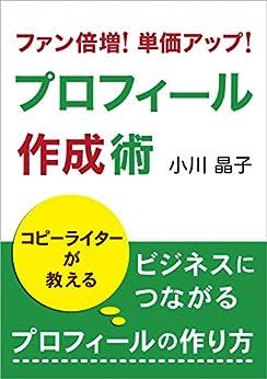 [小川晶子]のプロフィール作成術: コピーライターが教える、ビジネスにつながるプロフィールの作り方