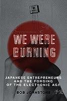 We Were Burning: Japanese Entrepreneurs And The Electronic Revolution (Cornelia & Michael Bessie Series)