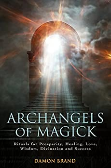 Archangels of Magick: Rituals for Prosperity, Healing, Love, Wisdom, Divination and Success by [Brand, Damon]