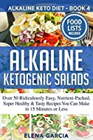 Alkaline Ketogenic Salads: Over 50 Ridiculously Easy, Nutrient-Packed, Super Healthy & Tasty Recipes You Can Make in 15 Minutes or Less (Alkaline Keto Diet)