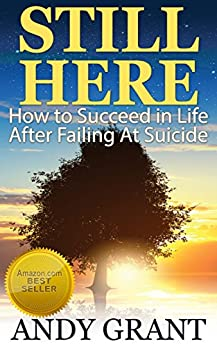Still Here: How to Succeed in Life After Failing At Suicide by [Grant, Andy]