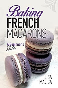 Baking French Macarons: A Beginner's Guide by [Maliga, Lisa]