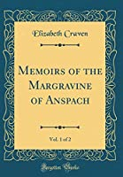 Memoirs of the Margravine of Anspach, Vol. 1 of 2 (Classic Reprint)