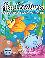 Sea Creatures Coloring Book for Kids Ages 4-8: A Magical Coloring Book Based in The Ocean! (Boys and Girls Coloring Book)