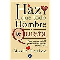 Haz Que Todo Hombre Te Quiera / Make Every Man Wants You: Cómo Ser Tan Irresistible Que No Vuelvas a Quedarte En Casa... Sola